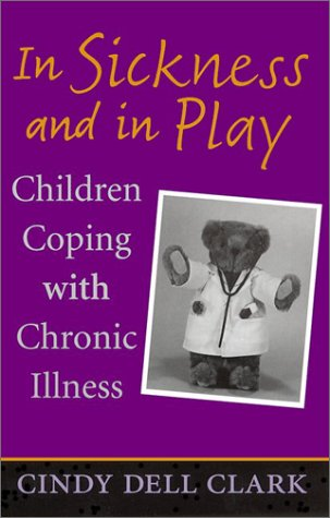 In Sickness and in Play: Children Coping with Chronic Illness (Rutgers Series in Childhood Studies) - Cindy Dell Clark