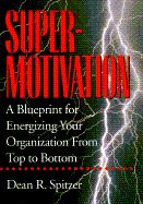 SuperMotivation: A Blueprint for Energizing Your Organization from Top to Bottom