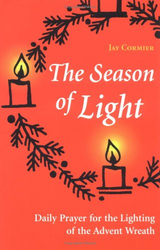 The Season of Light: daily Prayer for the Lighting of the Advent Wreath (Advent/Christmas) - Jay Cormier