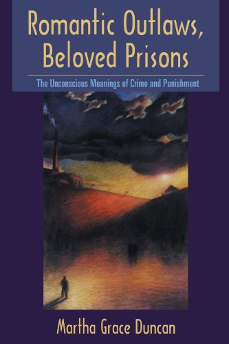Romantic Outlaws, Beloved Prisons: The Unconscious Meanings of Crime and Punishment - Martha Grace Duncan