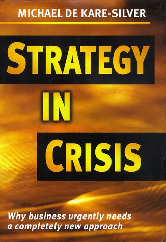 Strategy in Crisis: Why Business Needs a Completely New Approach - Michaelg de Kare-Silver