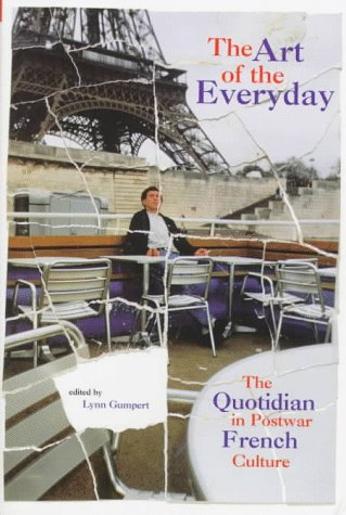 The Art of the Everyday: The Quotidian in Postwar French Culture - Lynn Gumpert