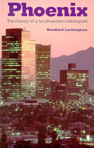 Phoenix: The History of a Southwestern Metropolis - Bradford Luckingham