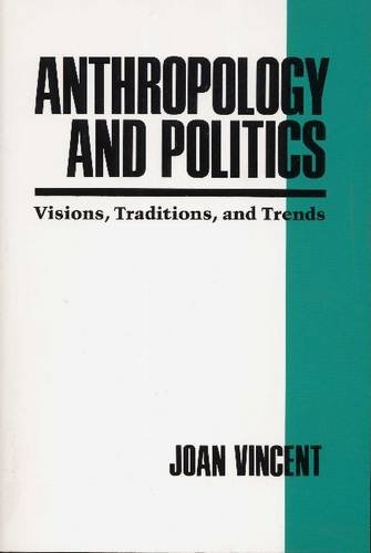 Anthropology and Politics: Visions, Traditions, and Trends - Joan Vincent