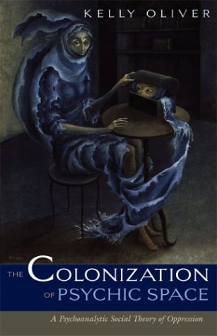 Colonization Of Psychic Space: A Psychoanalytic Social Theory Of Oppression - Kelly Oliver