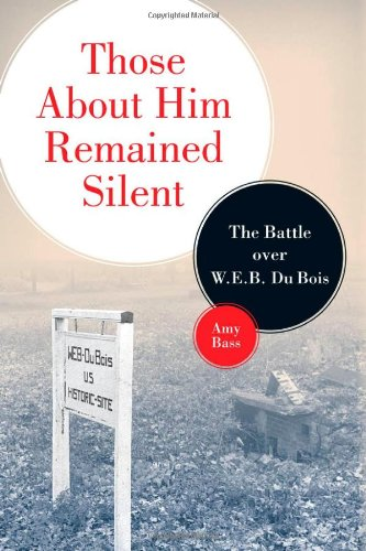 Those About Him Remained Silent: The Battle over W. E. B. Du Bois - Amy Bass