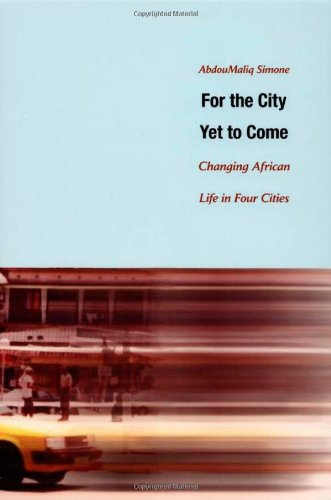 For the City Yet to Come: Changing African Life in Four Cities - AbdouMaliq Simone