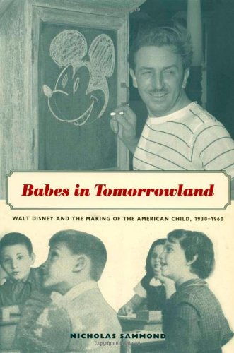 Babes in Tomorrowland: Walt Disney and the Making of the American Child, 1930-1960 - Nicholas Sammond