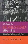 The Battle for Homestead, 1880-1892: Politics, Culture, and Steel