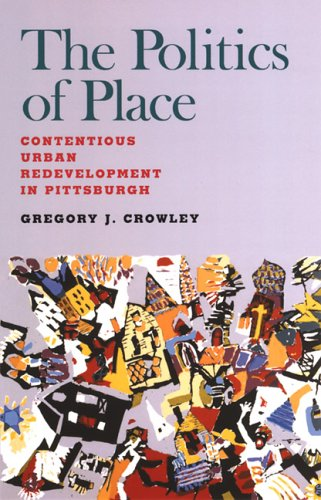 The Politics of Place: Contentious Urban Redevlopment in Pittsburgh - Gregory J. Crowley