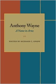 Anthony Wayne: A Name in Arms: Soldier, Diplomat, Defender of Expansion Westward of a Nation