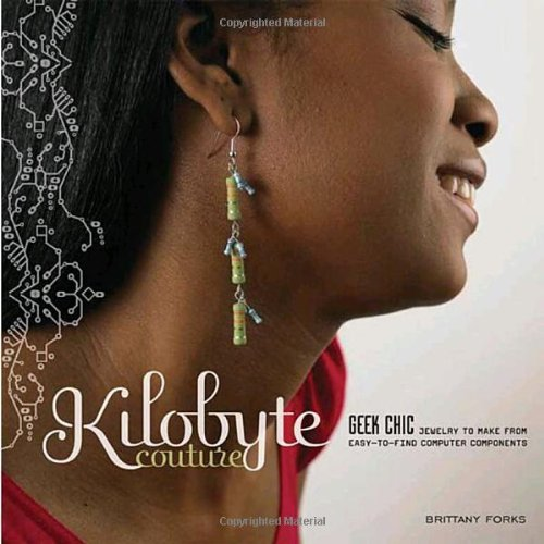 Kilobyte Couture: Geek Chic Jewelry to Make from Easy-To-Find Computer Components - Brittany Forks