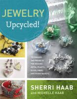 Jewelry Upcycled!: Techniques and Projects for Reusing Metal, Glass, Plastic, Fiber, and Found Objects