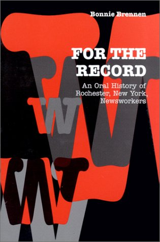 For the Record: An Oral History of Rochester, NY, Newsworkers (Communications and Media Studies) - Bonnie Brennen