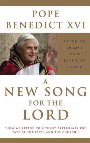 A New Song for the Lord: Faith in Christ and Liturgy Today - Pope Benedict XVI