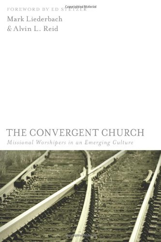 The Convergent Church : Missional Worshipers in an Emerging Culture - Mark Liederbach; Alvin L. Reid