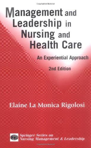 Management and Leadership in Nursing and Health Care: An Experiential Approach, 2nd Edition (Springer Series on Nursing Management and Leade - Elaine La Monica Rigolosi EdD JD FAAN