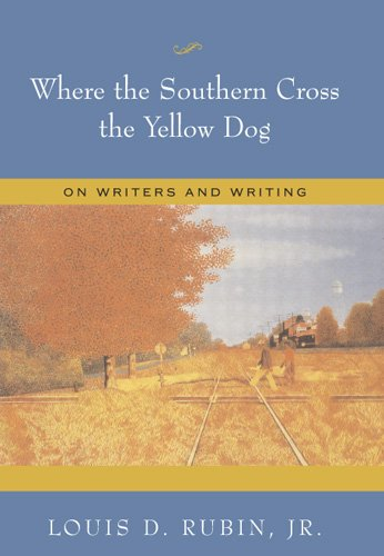 Where the Southern Cross the Yellow Dog: On Writers and Writing - Louis D. Rubin