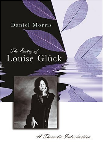 The Poetry of Louise Glück: A Thematic Introduction - Daniel Morris