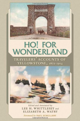 Ho! For Wonderland: Travelers' Accounts of Yellowstone, 1872-1914 - Lee H. Whittlesey; Elizabeth A. Watry; Paul Schullery
