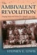 The Ambivalent Revolution: Forging State and Nation in Chiapas, 1910-1945
