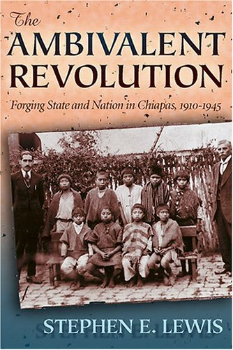The Ambivalent Revolution: Forging State and Nation in Chiapas, 1910-1945 (Dialogos) - Stephen E. Lewis