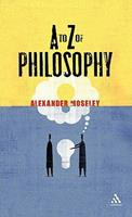 A to Z of Philosophy - Alexander Moseley; Moseley