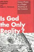 Is God the Only Reality?: Science Points to a Deeper Meaning of the Universe