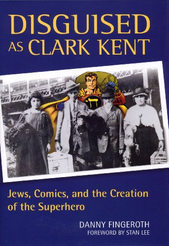 Disguised as Clark Kent: Jews, Comics, and the Creation of the Superhero - Danny Fingeroth