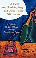 Call Me If You Need Anything...and Other Things Not to Say: A Guide to Helping Others Through Tragedy or Grief