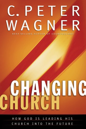 The Changing Church: How God Is Leading His Church into the Future - C. Peter Wagner