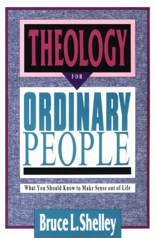 Theology for Ordinary People: What You Should Know to Make Sense out of Life - Bruce L. Shelley