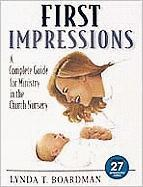 First Impressions: A Complete Guide for Ministry in the Church Nursery