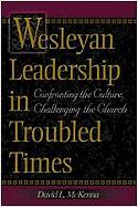 Wesleyan Leadership in Troubled Times: Confronting the Culture, Challenging the Church