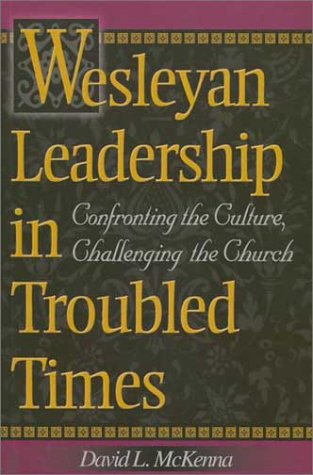 Wesleyan Leadership in Troubled Times: Confronting the Culture, Challenging the Church - David L. Mckenna