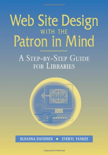 Web Site Design With the Patron in Mind: A Step-By-Step Guide for Libraries - Susanna Davidsen; Everyl Yankee