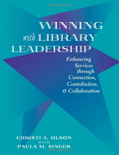Winning With Library Leadership: Enhancing Services Through Connection, Contribution,  &  Collaboration - Christi A. Olson; Paula M. Singer