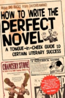 How to Write the Perfect Novel : A Tongue-In-Cheek Guide to Certain Literary Success - Chancery Stone