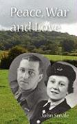 Peace, War and Love: A Tale of Growing Up, Going to War and Finding Peace in Love