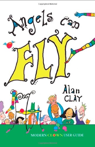 Angels Can Fly, a Modern Clown User Guide - Alan Clay