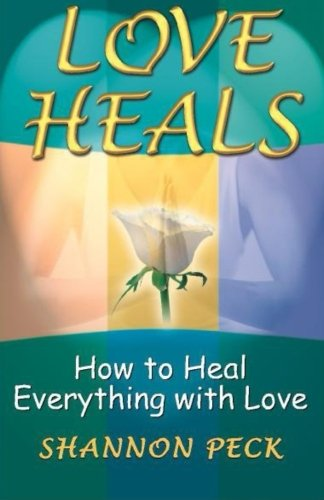 Love Heals: How to Heal Everything with Love - Shannon Peck