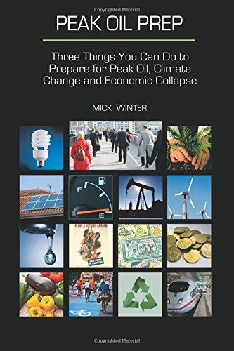 Peak Oil Prep:  Prepare for Peak Oil, Climate Change and Economic Collapse - Mick Winter