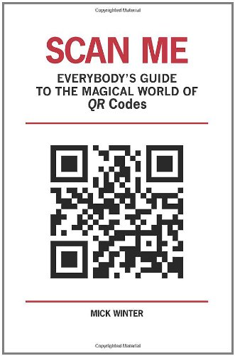 Scan Me: Everybody's Guide to the Magical World of QR Codes - Mick Winter