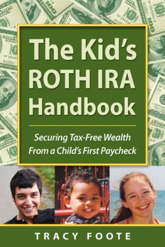 The Kid's ROTH IRA Handbook: Securing Tax-Free Wealth From a Child's First Paycheck or Money Answers for Employed Children, Their Parents, t - Tracy Foote