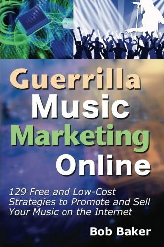 Guerrilla Music Marketing Online: 129 Free  &  Low-Cost Strategies to Promote  &  Sell Your Music on the Internet - Bob Baker