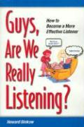 Guys, Are We Really Listening?: How to Become a More Effective Listener