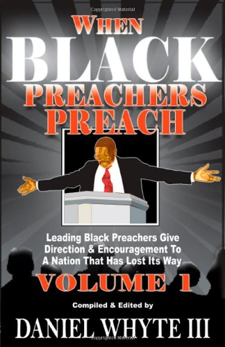 When Black Preachers Preach: Leading Black Preachers Give Direction  &  Encouragement to a Nation That Has Lost Its Way, Vol. 1 - Daniel Whyte III