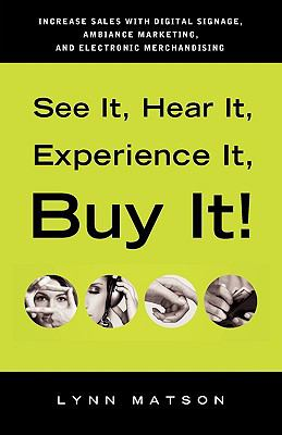 See It, Hear It, Experience It, Buy It : Increase Sales with Digital Signage, Ambiance Marketing, and Electronic Merchandising - Lynn Matson