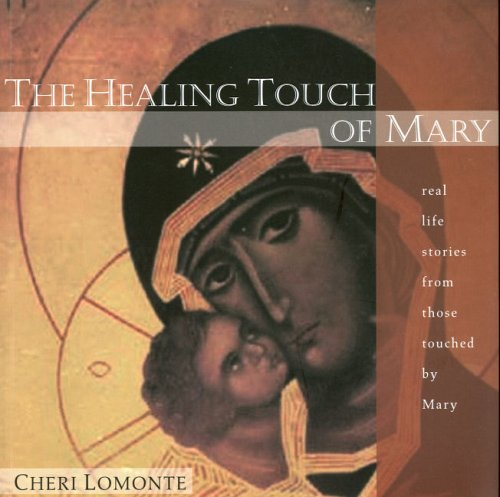 The Healing Touch of Mary: Real Life Stories from Those Touched by Mary - Cheri Lomonte