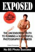 Exposed: The Naked Uncensored Truth to Running a Successful Photography Business